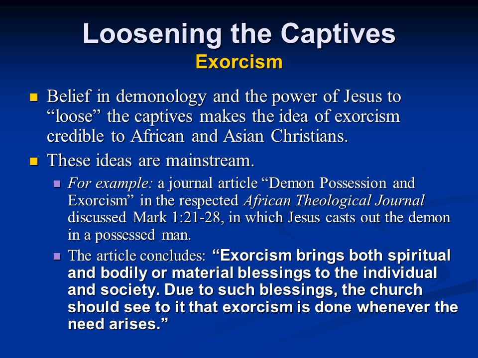 Loosening the Captives Exorcism Belief in demonology and the power of Jesus to loose the captives makes the idea of exorcism credible to African and Asian Christians.