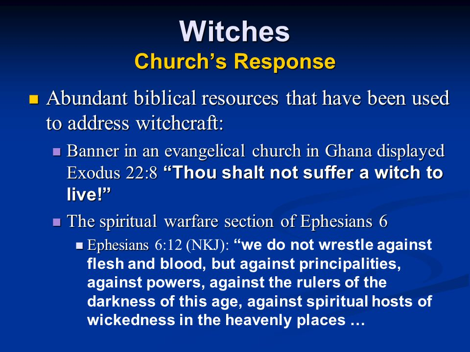 Witches Church's Response Abundant biblical resources that have been used to address witchcraft: Abundant biblical resources that have been used to address witchcraft: Banner in an evangelical church in Ghana displayed Exodus 22:8 Thou shalt not suffer a witch to live! Banner in an evangelical church in Ghana displayed Exodus 22:8 Thou shalt not suffer a witch to live! The spiritual warfare section of Ephesians 6 The spiritual warfare section of Ephesians 6 Ephesians Ephesians 6:12 (NKJ): we do not wrestle against flesh and blood, but against principalities, against powers, against the rulers of the darkness of this age, against spiritual hosts of wickedness in the heavenly places …