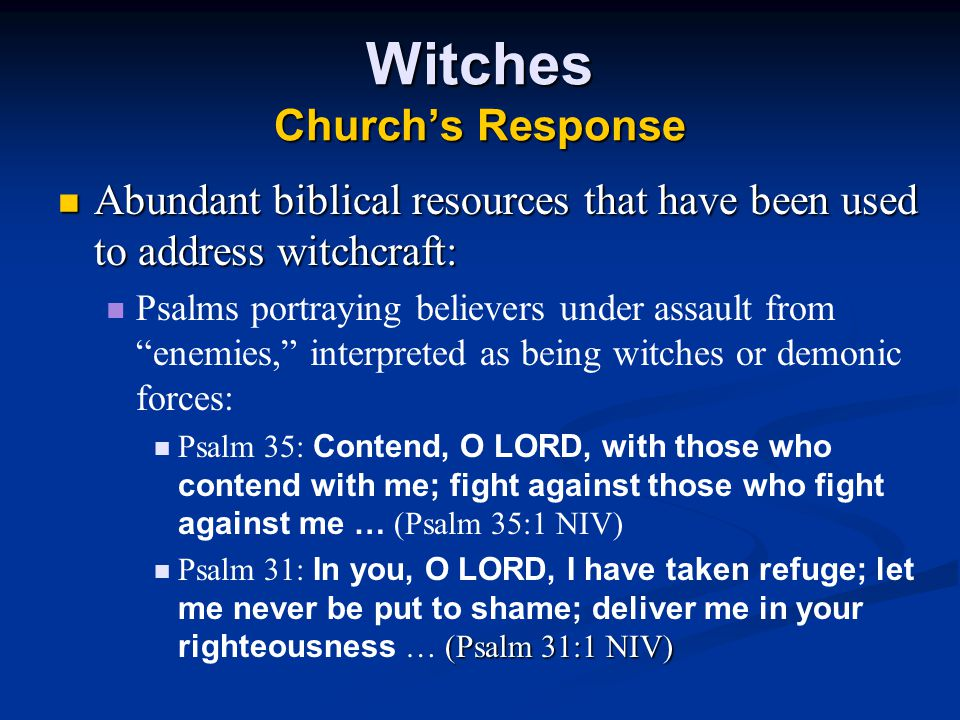 Witches Church's Response Abundant biblical resources that have been used to address witchcraft: Abundant biblical resources that have been used to address witchcraft: Psalms portraying believers under assault from enemies, interpreted as being witches or demonic forces: Psalm 35: Contend, O LORD, with those who contend with me; fight against those who fight against me … (Psalm 35:1 NIV) (Psalm 31:1 NIV) Psalm 31: In you, O LORD, I have taken refuge; let me never be put to shame; deliver me in your righteousness … (Psalm 31:1 NIV)