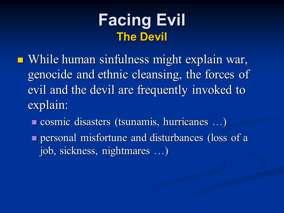 Facing Evil The Devil While human sinfulness might explain war, genocide and ethnic cleansing, the forces of evil and the devil are frequently invoked to explain: While human sinfulness might explain war, genocide and ethnic cleansing, the forces of evil and the devil are frequently invoked to explain: cosmic disasters (tsunamis, hurricanes …) cosmic disasters (tsunamis, hurricanes …) personal misfortune and disturbances (loss of a job, sickness, nightmares …) personal misfortune and disturbances (loss of a job, sickness, nightmares …)