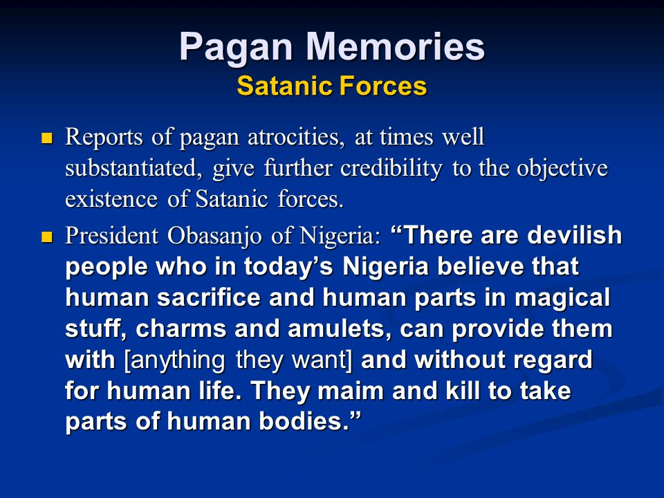 Pagan Memories Satanic Forces Reports of pagan atrocities, at times well substantiated, give further credibility to the objective existence of Satanic forces.