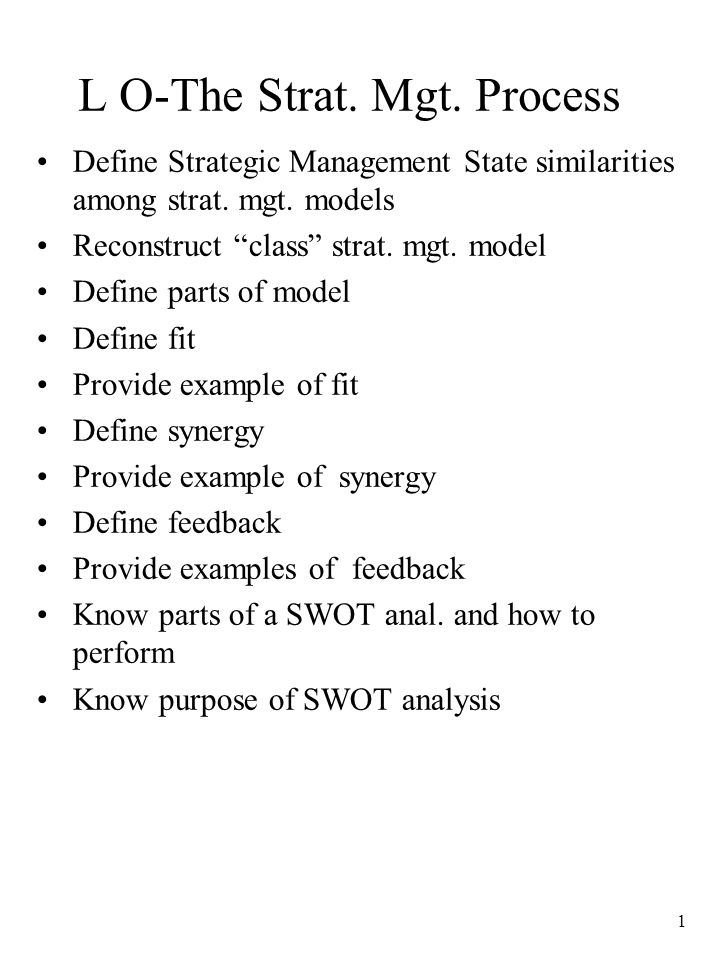 "1 L O-The Strat. Mgt. Process Define Strategic Management State similarities among strat. mgt. models Reconstruct ""class"" strat. mgt. model Define par"