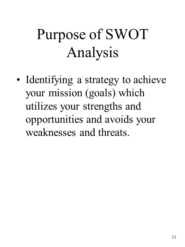11 Purpose of SWOT Analysis Identifying a strategy to achieve your mission (goals) which utilizes your strengths and opportunities and avoids your wea