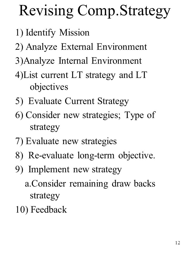 12 Revising Comp.Strategy 1) Identify Mission 2) Analyze External Environment 3)Analyze Internal Environment 4)List current LT strategy and LT objecti