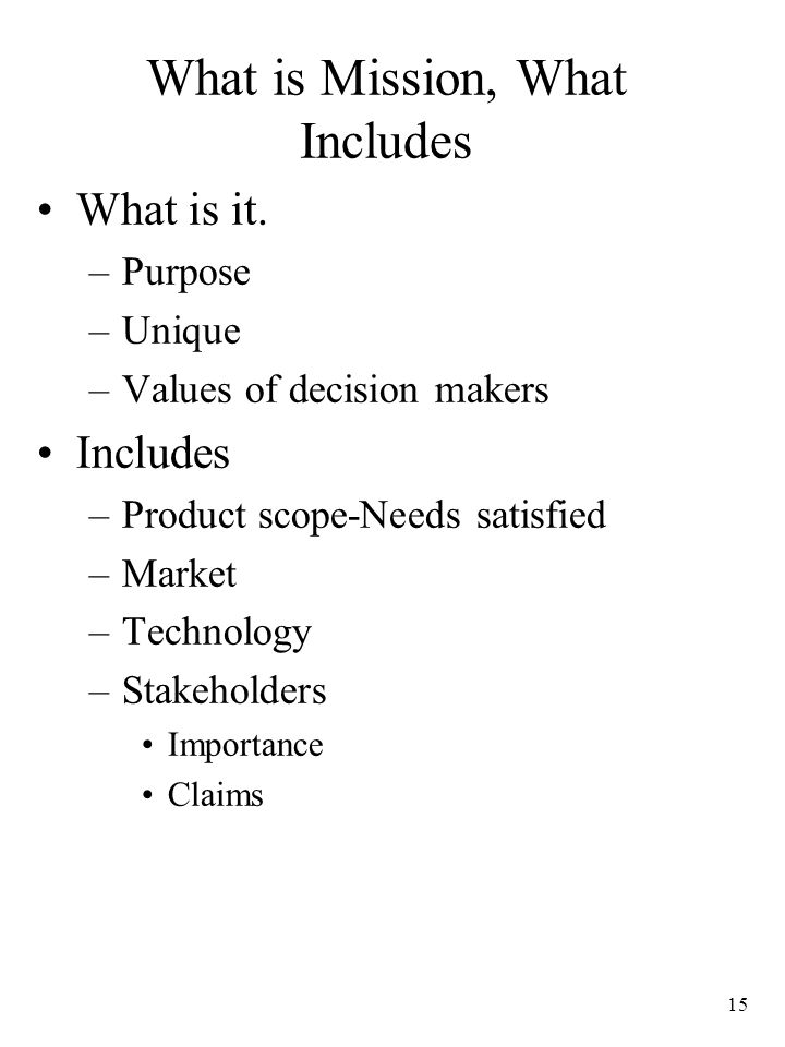 15 What is Mission, What Includes What is it. –Purpose –Unique –Values of decision makers Includes –Product scope-Needs satisfied –Market –Technology