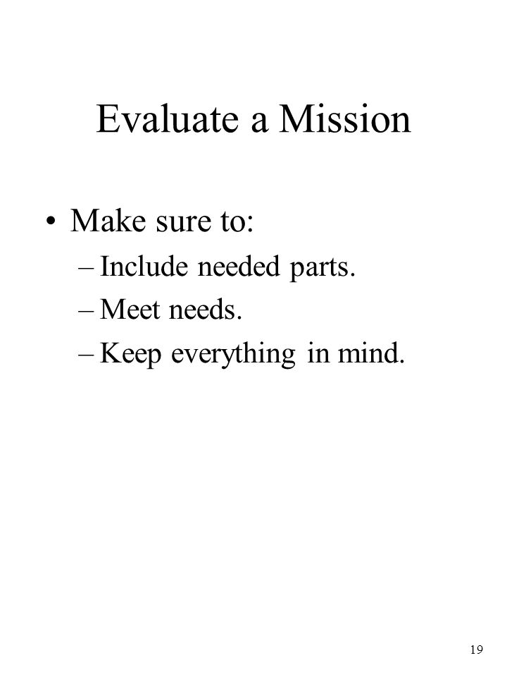 19 Evaluate a Mission Make sure to: –Include needed parts. –Meet needs. –Keep everything in mind.