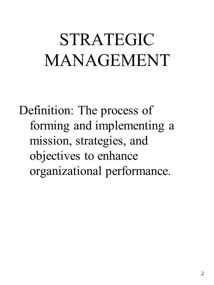 2 STRATEGIC MANAGEMENT Definition: The process of forming and implementing a mission, strategies, and objectives to enhance organizational performance