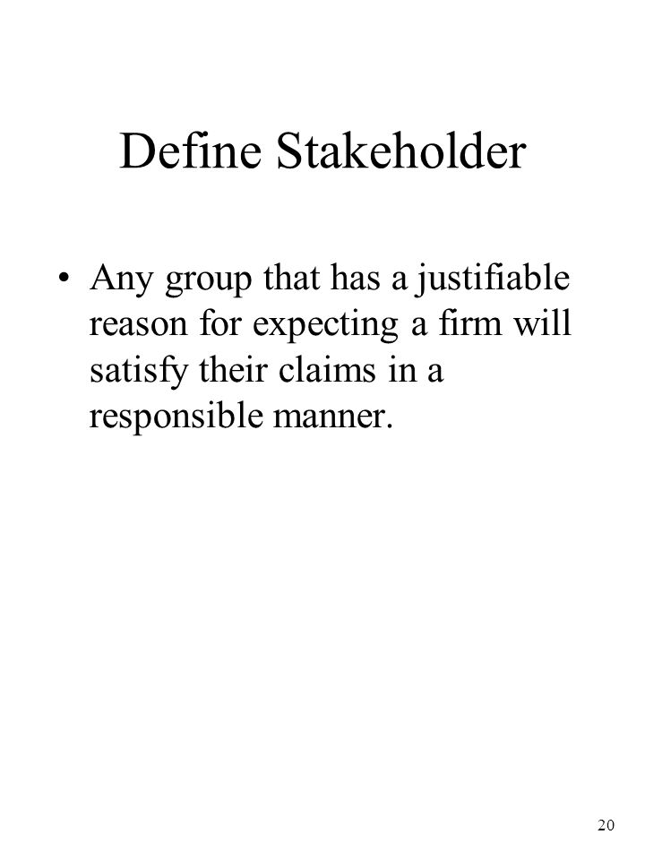 20 Define Stakeholder Any group that has a justifiable reason for expecting a firm will satisfy their claims in a responsible manner.