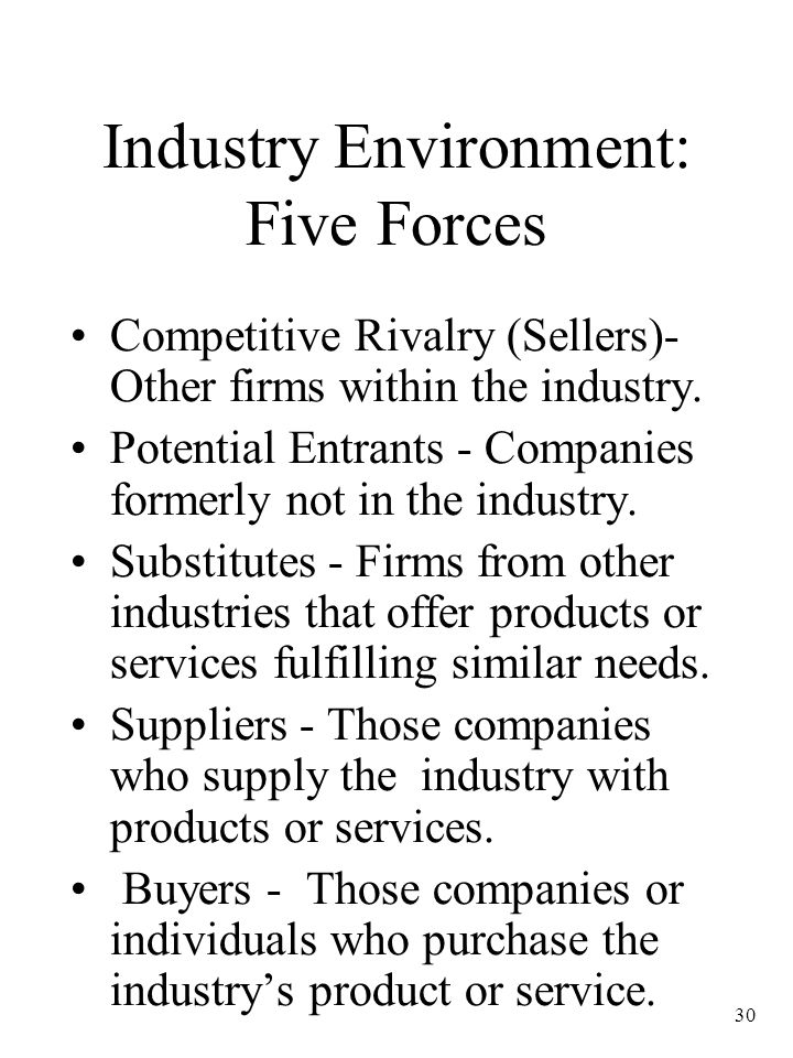 30 Industry Environment: Five Forces Competitive Rivalry (Sellers)- Other firms within the industry. Potential Entrants - Companies formerly not in th