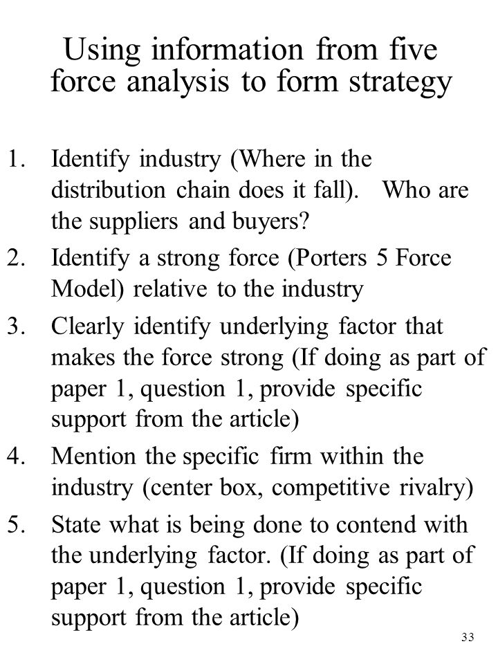 33 Using information from five force analysis to form strategy 1.Identify industry (Where in the distribution chain does it fall). Who are the supplie