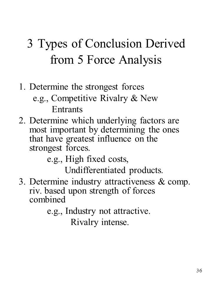 36 3 Types of Conclusion Derived from 5 Force Analysis 1.Determine the strongest forces e.g., Competitive Rivalry & New Entrants 2.Determine which underlying factors are most important by determining the ones that have greatest influence on the strongest forces.