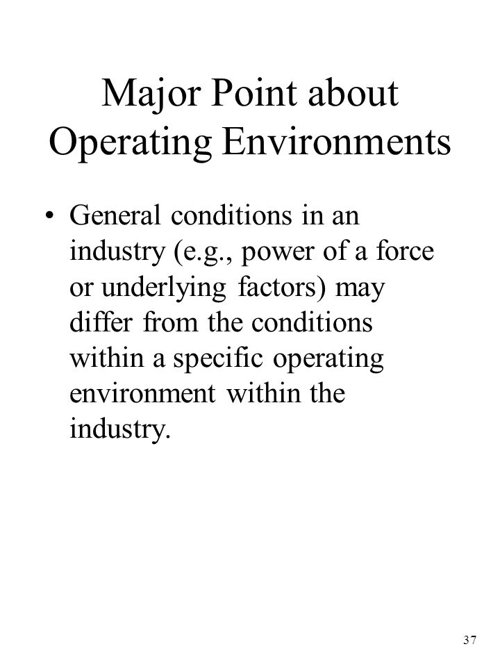 37 Major Point about Operating Environments General conditions in an industry (e.g., power of a force or underlying factors) may differ from the conditions within a specific operating environment within the industry.
