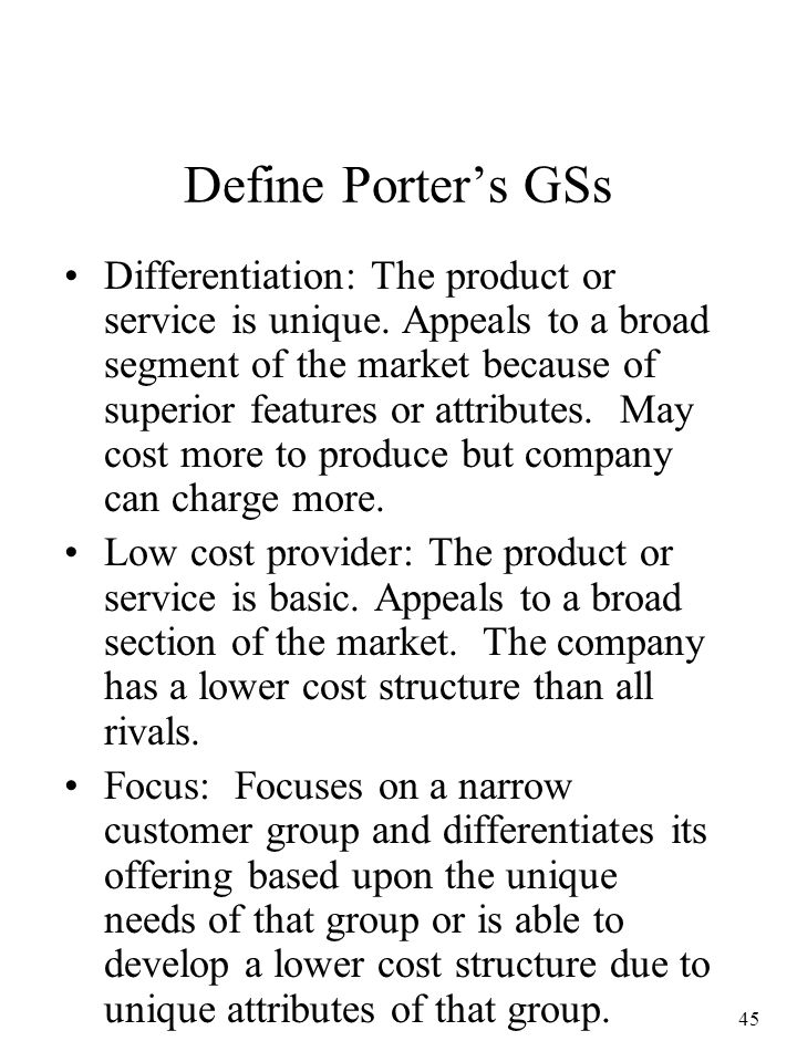 45 Define Porter's GSs Differentiation: The product or service is unique. Appeals to a broad segment of the market because of superior features or att