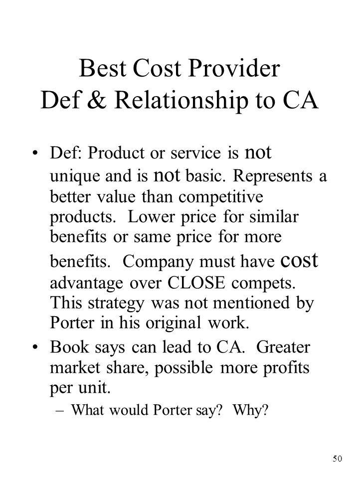 50 Best Cost Provider Def & Relationship to CA Def: Product or service is not unique and is not basic. Represents a better value than competitive prod