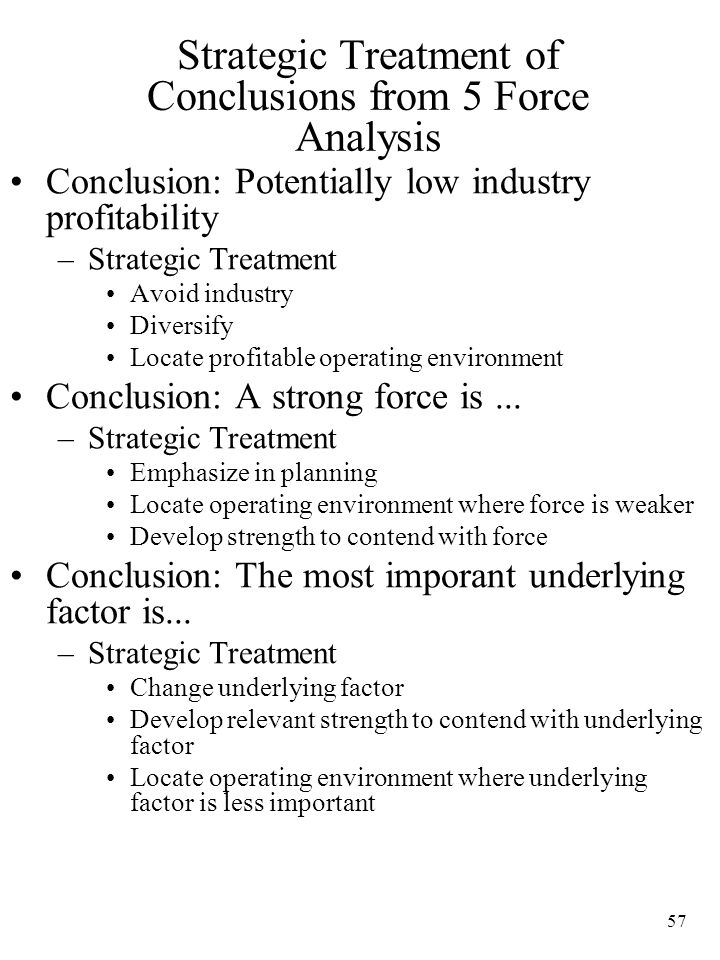 57 Strategic Treatment of Conclusions from 5 Force Analysis Conclusion: Potentially low industry profitability –Strategic Treatment Avoid industry Diversify Locate profitable operating environment Conclusion: A strong force is...