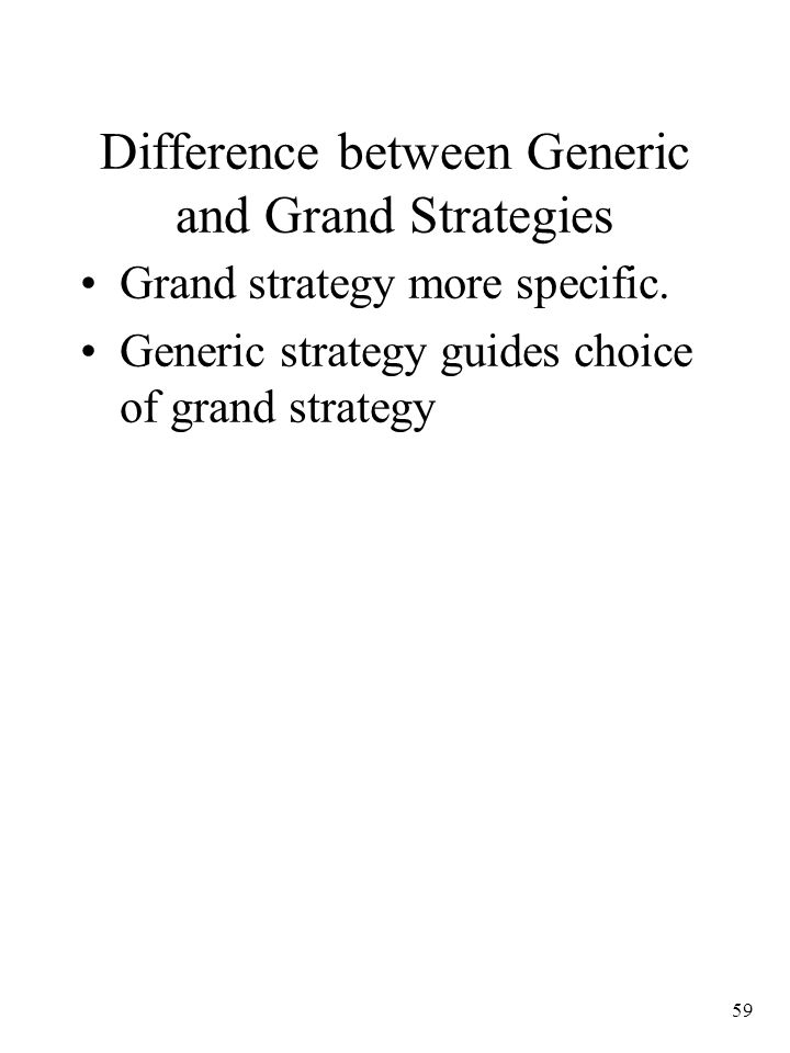 59 Difference between Generic and Grand Strategies Grand strategy more specific.