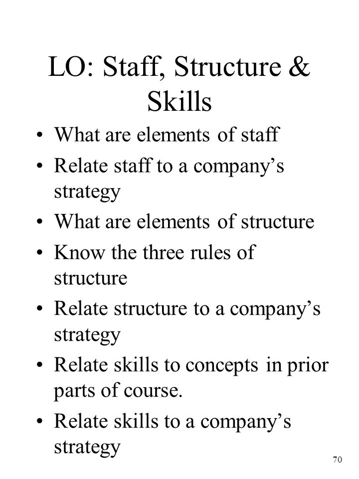 70 LO: Staff, Structure & Skills What are elements of staff Relate staff to a company's strategy What are elements of structure Know the three rules o