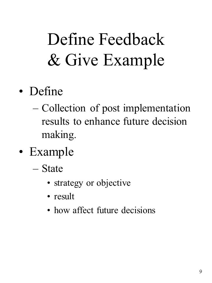 9 Define Feedback & Give Example Define –Collection of post implementation results to enhance future decision making. Example –State strategy or objec