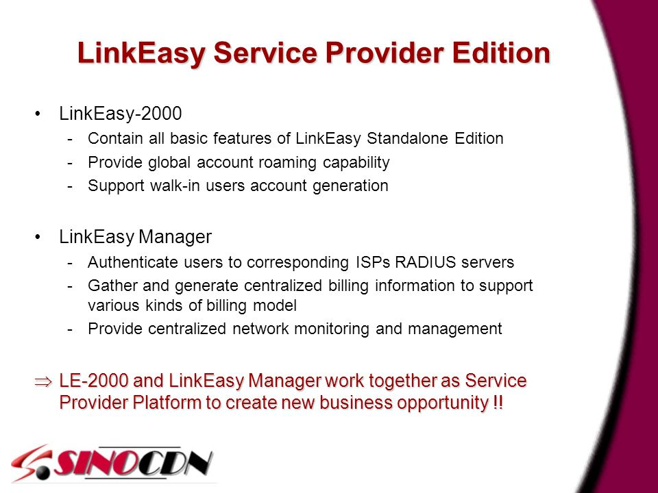 7 LinkEasy Service Provider Edition LinkEasy-2000 -Contain all basic features of LinkEasy Standalone Edition -Provide global account roaming capability -Support walk-in users account generation LinkEasy Manager -Authenticate users to corresponding ISPs RADIUS servers -Gather and generate centralized billing information to support various kinds of billing model -Provide centralized network monitoring and management  LE-2000 and LinkEasy Manager work together as Service Provider Platform to create new business opportunity !!
