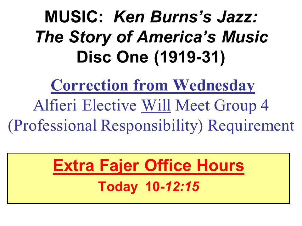 MUSIC: Ken Burns's Jazz: The Story of America's Music Disc One (1919-31) Correction from Wednesday Alfieri Elective Will Meet Group 4 (Professional Responsibility) Requirement Extra Fajer Office Hours Today 10-12:15