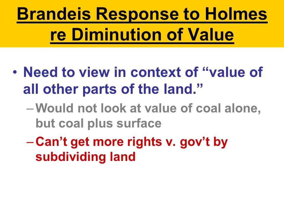 Brandeis Response to Holmes re Diminution of Value Need to view in context of value of all other parts of the land. –Would not look at value of coal alone, but coal plus surface –Can't get more rights v.