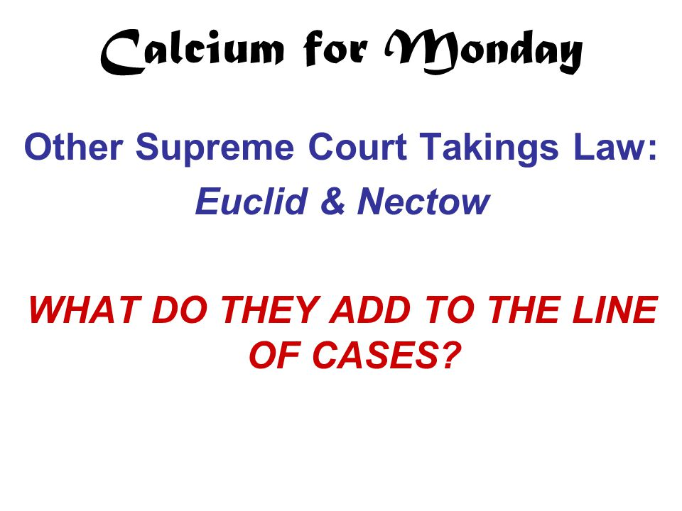 Calcium for Monday Other Supreme Court Takings Law: Euclid & Nectow WHAT DO THEY ADD TO THE LINE OF CASES