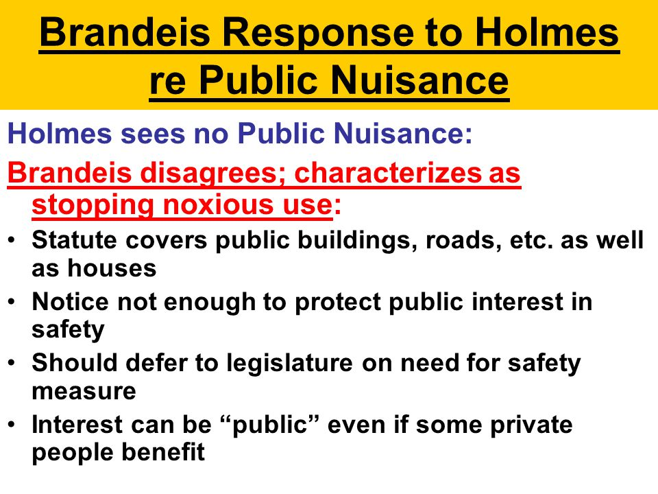 Brandeis Response to Holmes re Public Nuisance Holmes sees no Public Nuisance: Brandeis disagrees; characterizes as stopping noxious use: Statute covers public buildings, roads, etc.