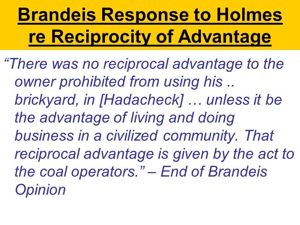 Brandeis Response to Holmes re Reciprocity of Advantage There was no reciprocal advantage to the owner prohibited from using his..