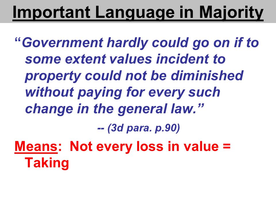 Important Language in Majority Government hardly could go on if to some extent values incident to property could not be diminished without paying for every such change in the general law. -- (3d para.