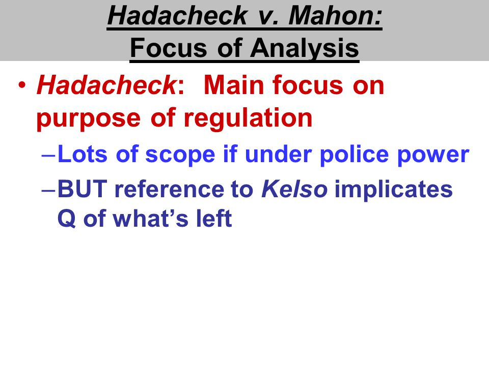 Hadacheck v. Mahon: Focus of Analysis Hadacheck: Main focus on purpose of regulation –Lots of scope if under police power –BUT reference to Kelso impl