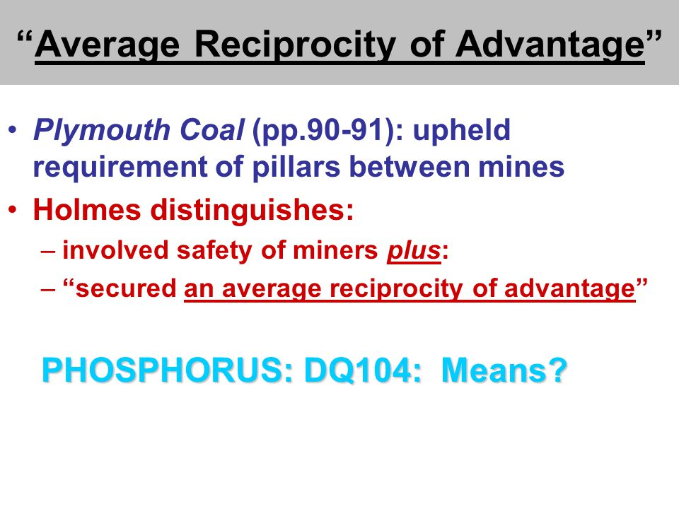 Average Reciprocity of Advantage Plymouth Coal (pp.90-91): upheld requirement of pillars between mines Holmes distinguishes: –involved safety of miners plus: – secured an average reciprocity of advantage PHOSPHORUS: DQ104: Means