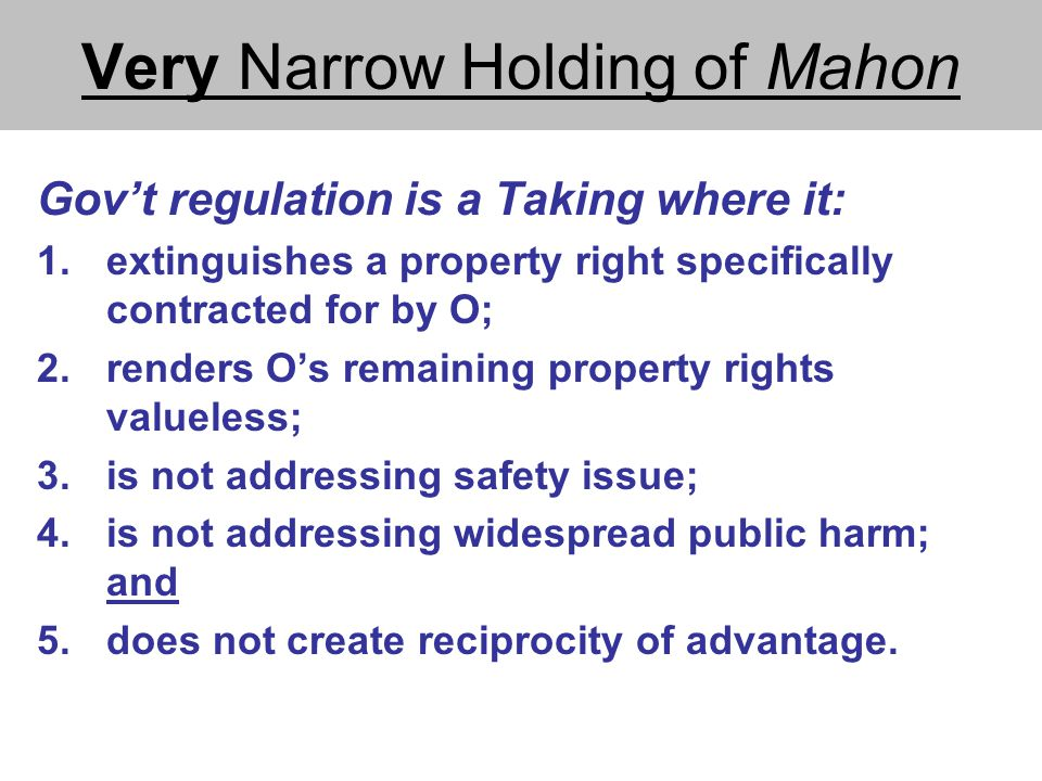 Very Narrow Holding of Mahon Gov't regulation is a Taking where it: 1.extinguishes a property right specifically contracted for by O; 2.renders O's remaining property rights valueless; 3.is not addressing safety issue; 4.is not addressing widespread public harm; and 5.does not create reciprocity of advantage.