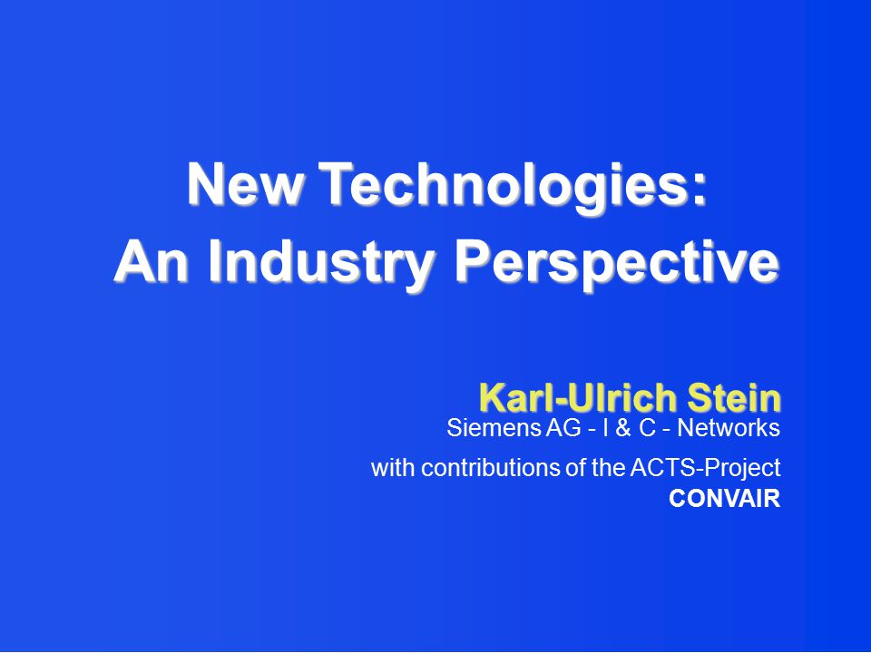 Karl-Ulrich Stein Siemens AG - I & C - Networks with contributions of the ACTS-Project CONVAIR New Technologies: An Industry Perspective