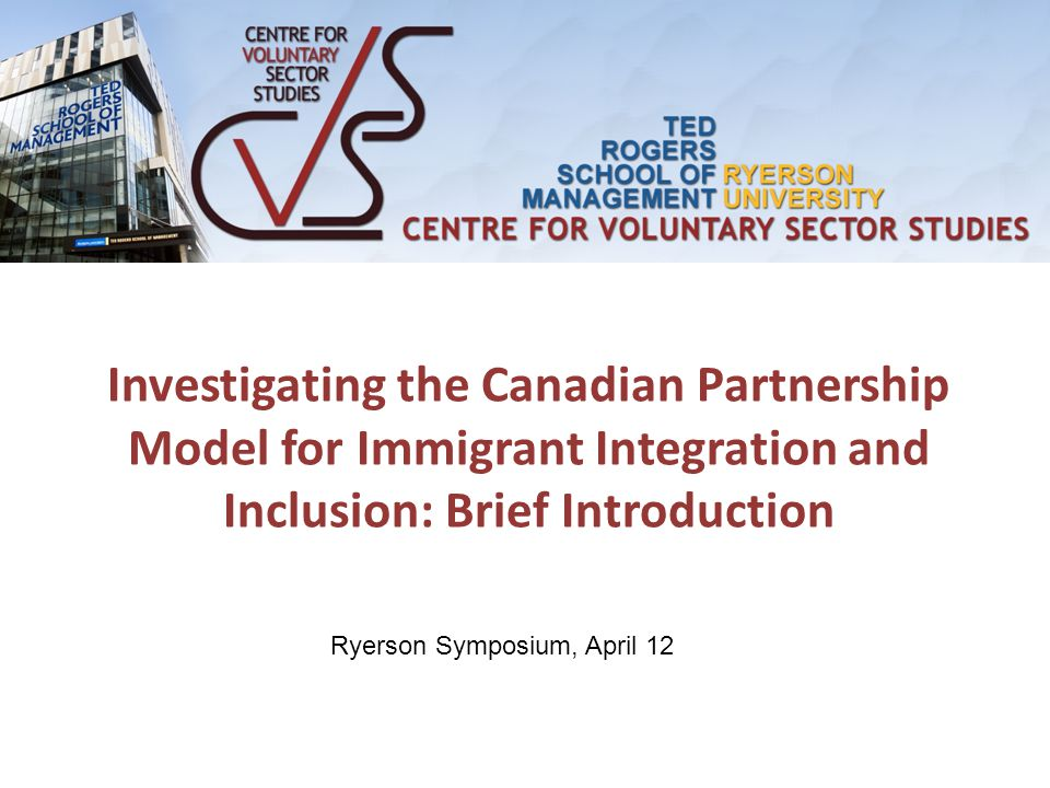Investigating the Canadian Partnership Model for Immigrant Integration and Inclusion: Brief Introduction Ryerson Symposium, April 12