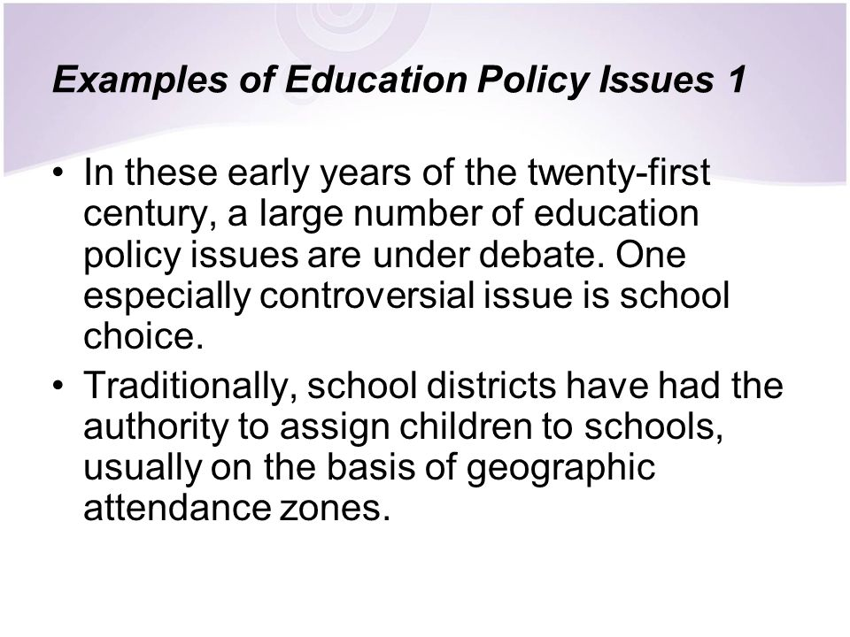 Examples of Education Policy Issues 1 In these early years of the twenty-first century, a large number of education policy issues are under debate. On
