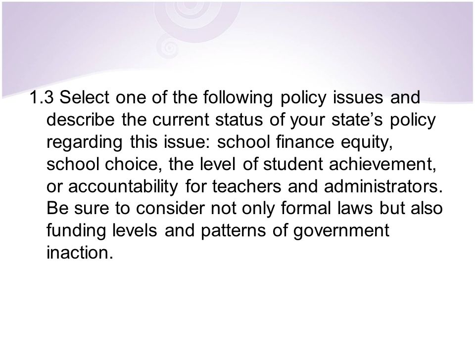 1.3 Select one of the following policy issues and describe the current status of your state's policy regarding this issue: school finance equity, scho