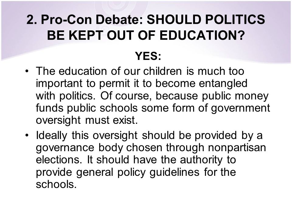 2. Pro-Con Debate: SHOULD POLITICS BE KEPT OUT OF EDUCATION? YES: The education of our children is much too important to permit it to become entangled