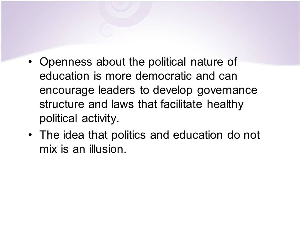 Openness about the political nature of education is more democratic and can encourage leaders to develop governance structure and laws that facilitate