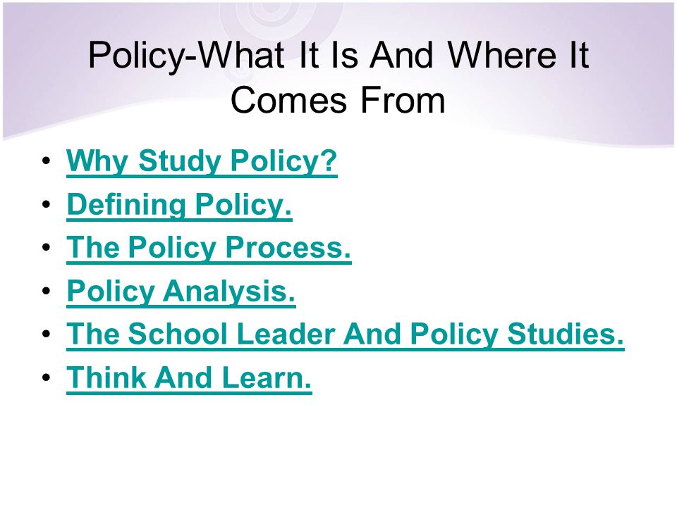 Policy-What It Is And Where It Comes From Why Study Policy? Defining Policy. The Policy Process. Policy Analysis. The School Leader And Policy Studies