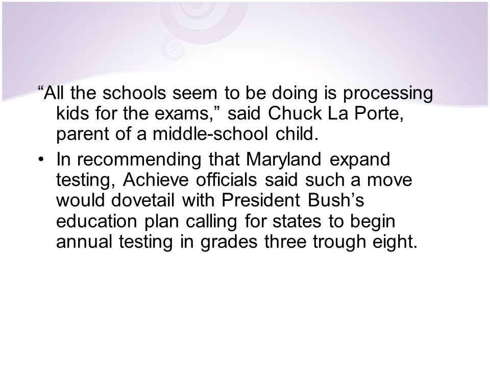 """""""All the schools seem to be doing is processing kids for the exams,"""" said Chuck La Porte, parent of a middle-school child. In recommending that Maryla"""