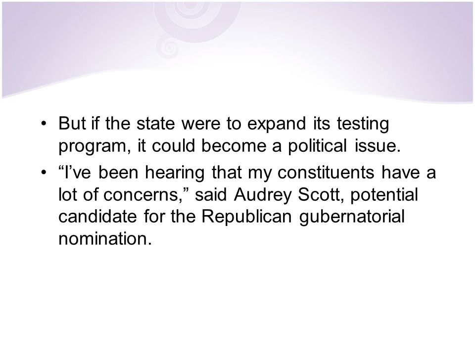 """But if the state were to expand its testing program, it could become a political issue. """"I've been hearing that my constituents have a lot of concerns"""