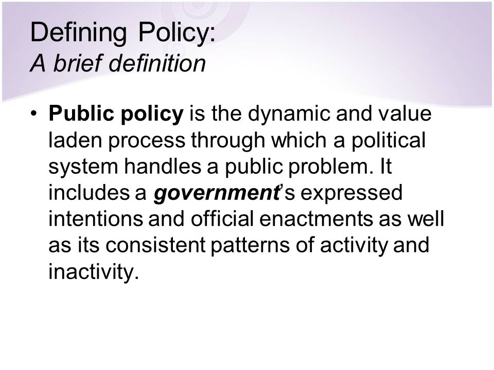 Defining Policy: A brief definition Public policy is the dynamic and value laden process through which a political system handles a public problem. It