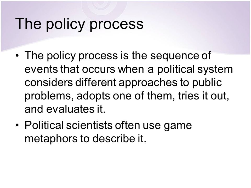 The policy process The policy process is the sequence of events that occurs when a political system considers different approaches to public problems,