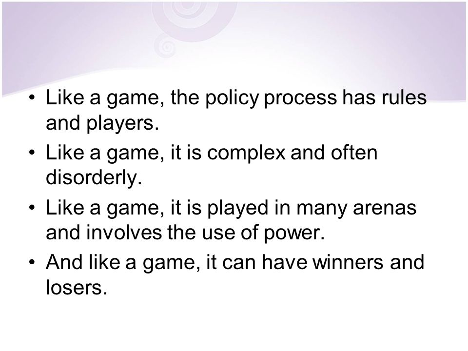 Like a game, the policy process has rules and players. Like a game, it is complex and often disorderly. Like a game, it is played in many arenas and i