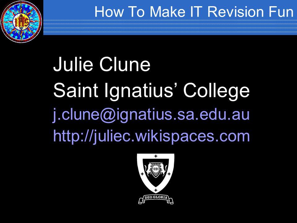 How To Make IT Revision Fun Julie Clune Saint Ignatius' College j.clune@ignatius.sa.edu.au http://juliec.wikispaces.com