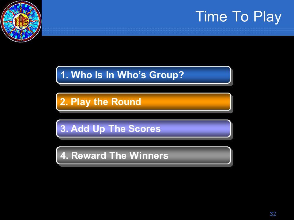32 Time To Play 1. Who Is In Who's Group. 2. Play the Round 3.