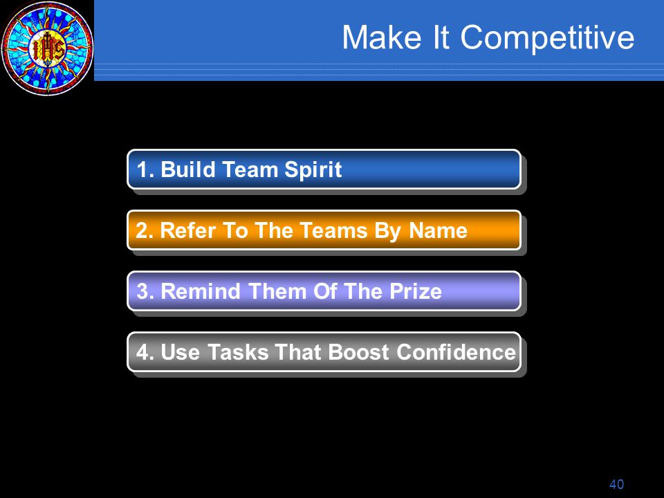 40 Make It Competitive 1. Build Team Spirit 2. Refer To The Teams By Name 3.