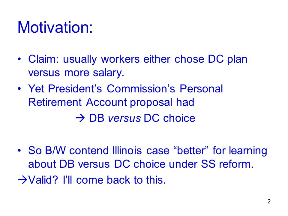 2 Motivation: Claim: usually workers either chose DC plan versus more salary. Yet President's Commission's Personal Retirement Account proposal had 