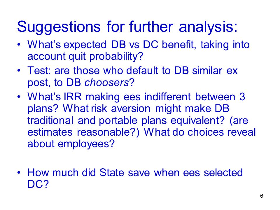 6 Suggestions for further analysis: What's expected DB vs DC benefit, taking into account quit probability? Test: are those who default to DB similar