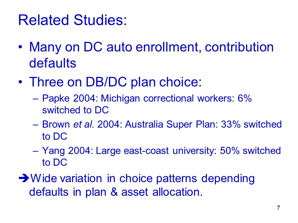 7 Related Studies: Many on DC auto enrollment, contribution defaults Three on DB/DC plan choice: –Papke 2004: Michigan correctional workers: 6% switched to DC –Brown et al.